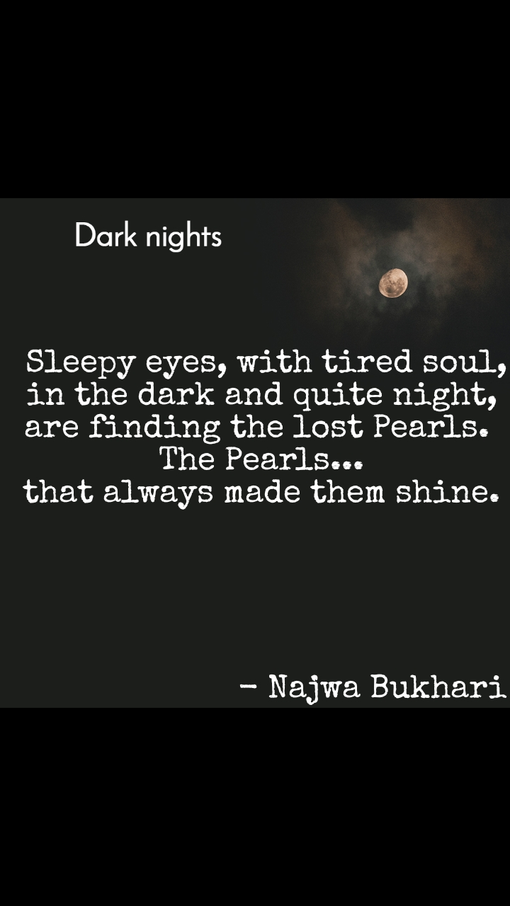 Dark nights  Sleepy eyes, with tired soul, in the dark and quite night, are finding the lost Pearls.  The Pearls... that always made them shine.                                                      - Najwa Bukhari