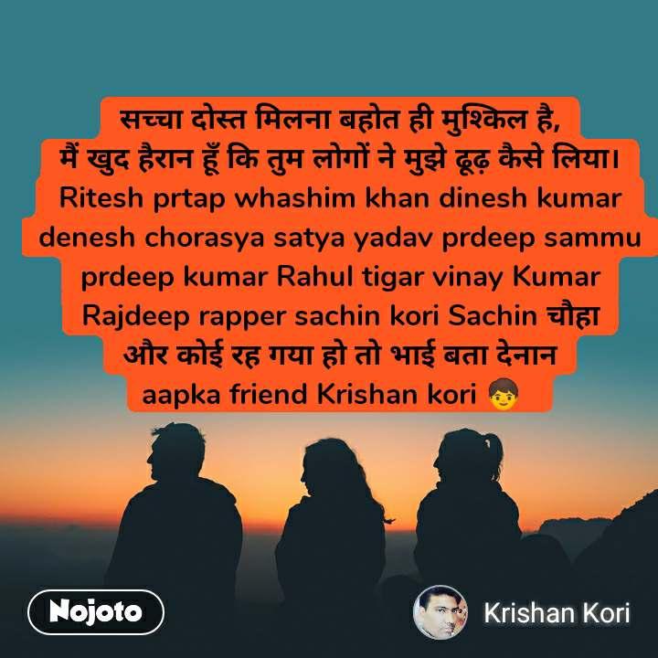 सच्चा दोस्त मिलनाबहोतही मुश्किल है, मैं खुद हैरानहूँकि तुम लोगों नेमुझे ढूढ़ कैसे लिया। Ritesh prtap whashim khan dinesh kumar  denesh chorasya satya yadav prdeep sammu prdeep kumar Rahul tigar vinay Kumar Rajdeep rapper sachin kori Sachin चौहा और कोई रह गया हो तो भाई बता देनान aapka friend Krishan kori 🧒