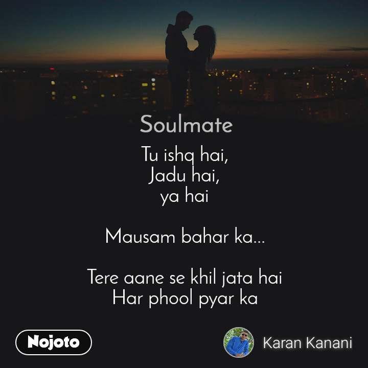 Soulmate Tu ishq hai, Jadu hai, ya hai  Mausam bahar ka...  Tere aane se khil jata hai Har phool pyar ka