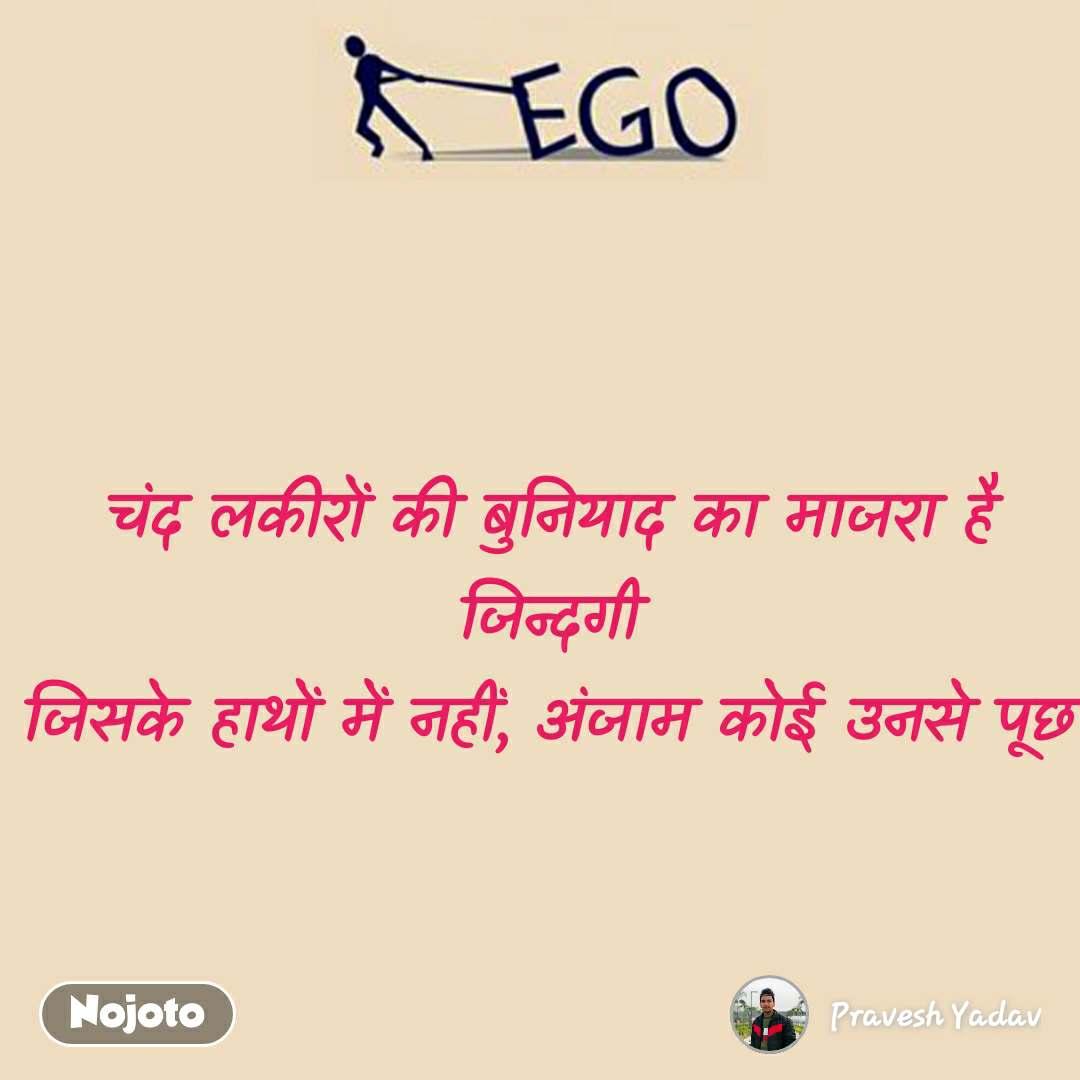 Ego चंद लकीरों की बुनियाद का माजरा है जिन्दगी जिसके हाथों में नहीं, अंजाम कोई उनसे पूछ