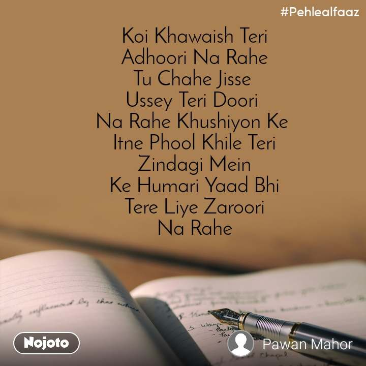 #Pehlealfaaz Koi Khawaish Teri Adhoori Na Rahe Tu Chahe Jisse  Ussey Teri Doori  Na Rahe Khushiyon Ke  Itne Phool Khile Teri Zindagi Mein Ke Humari Yaad Bhi Tere Liye Zaroori Na Rahe
