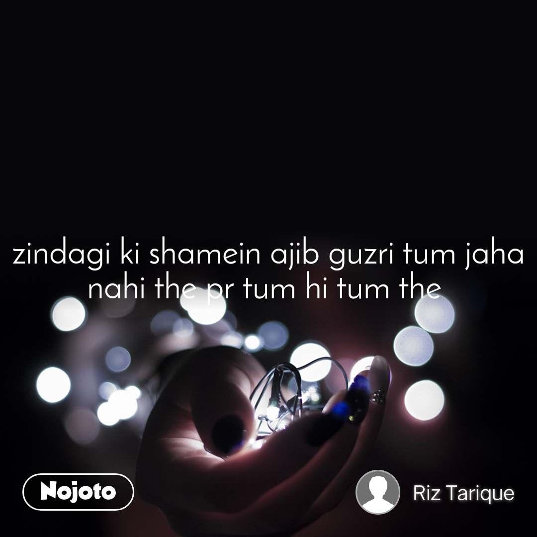 zindagi ki shamein ajib guzri tum jaha nahi the pr tum hi tum the