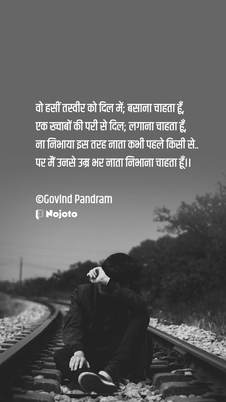 वो हसीं तस्वीर को दिल में; बसाना चाहता हूँ,   एक ख्वाबों की परी से दिल; लगाना चाहता हूँ,  ना निभाया इस तरह नाता कभी पहले किसी से..  पर मैं उनसे उम्र भर नाता निभाना चाहता हूँ।।  ©Govind Pandram