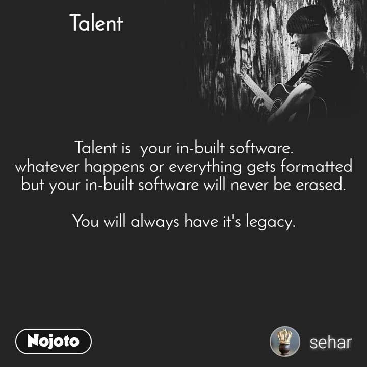 Talent  Talent is  your in-built software. whatever happens or everything gets formatted but your in-built software will never be erased.  You will always have it's legacy.