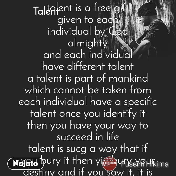 Talent  talent is a free gift given to each individual by God almighty and each individual have different talent a talent is part of mankind which cannot be taken from each individual have a specific talent once you identify it then you have your way to succeed in life talent is sucg a way that if you bury it then yiu bury your destiny and if you sow it, it is going to germinate beautifully and bear a    good fruit so it is important to know your talent