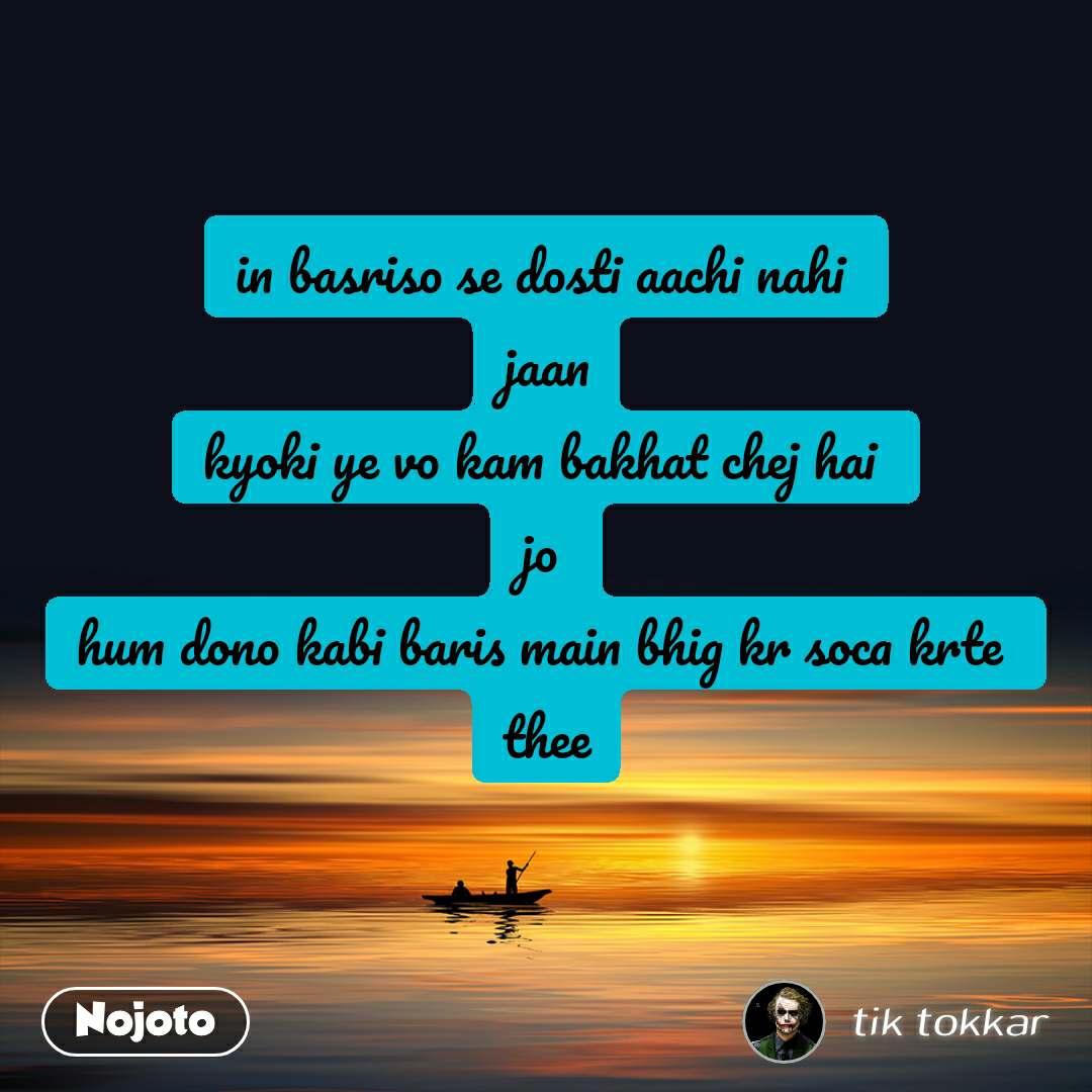 in basriso se dosti aachi nahi  jaan kyoki ye vo kam bakhat chej hai  jo  hum dono kabi baris main bhig kr soca krte  thee