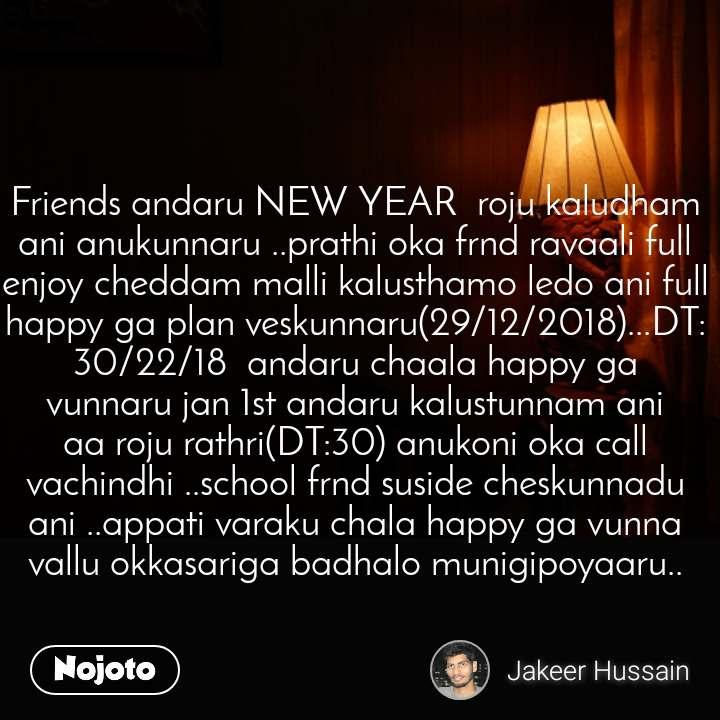 Friends andaru NEW YEAR  roju kaludham ani anukunnaru ..prathi oka frnd ravaali full enjoy cheddam malli kalusthamo ledo ani full happy ga plan veskunnaru(29/12/2018)...DT:30/22/18  andaru chaala happy ga vunnaru jan 1st andaru kalustunnam ani aa roju rathri(DT:30) anukoni oka call vachindhi ..school frnd suside cheskunnadu ani ..appati varaku chala happy ga vunna vallu okkasariga badhalo munigipoyaaru..