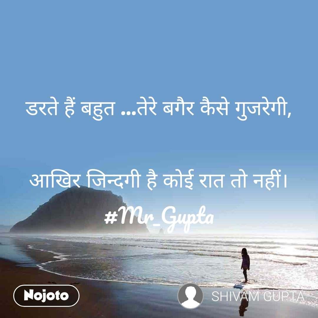 डरते हैं बहुत ...तेरे बगैर कैसे गुजरेगी,  आखिर जिन्दगी है कोई रात तो नहीं। #Mr_Gupta