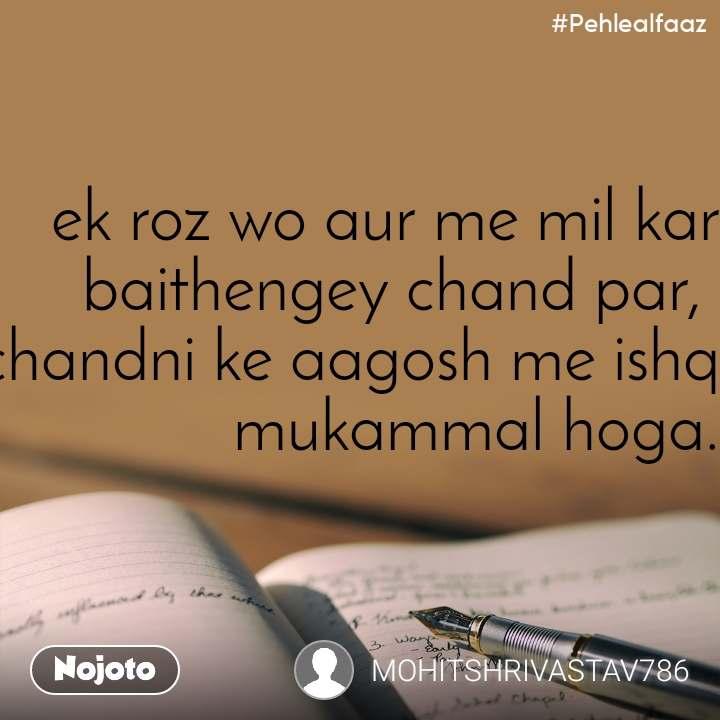 #Pehlealfaaz ek roz wo aur me mil kar baithengey chand par,  chandni ke aagosh me ishq mukammal hoga.