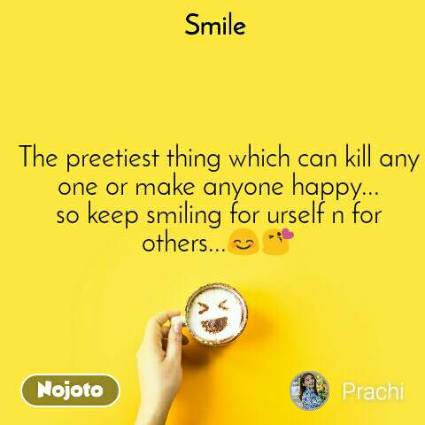 Smile  The preetiest thing which can kill any one or make anyone happy... so keep smiling for urself n for others...😊😘