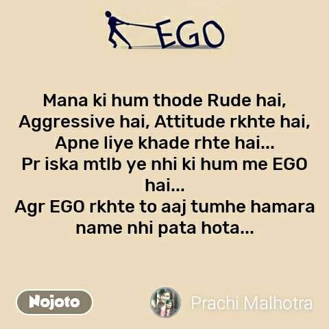 Ego Mana ki hum thode Rude hai, Aggressive hai, Attitude rkhte hai, Apne liye khade rhte hai... Pr iska mtlb ye nhi ki hum me EGO hai... Agr EGO rkhte to aaj tumhe hamara name nhi pata hota...