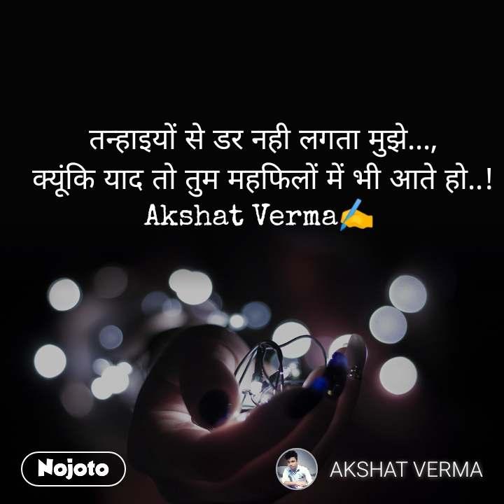 तन्हाइयों से डर नही लगता मुझे..., क्यूंकि याद तो तुम महफिलों में भी आते हो..! Akshat Verma✍️