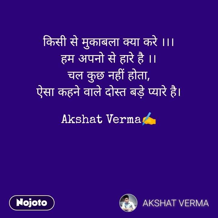 किसी से मुकाबला क्या करे ।।। हम अपनो से हारे है ।। चल कुछ नहीं होता, ऐसा कहने वाले दोस्त बड़े प्यारे है।  Akshat Verma✍️