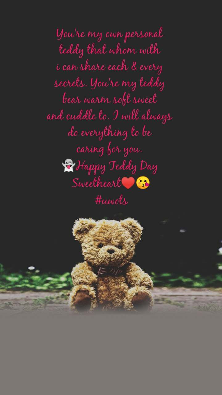 You're my own personal  teddy that whom with  i can share each & every  secrets. You're my teddy  bear warm soft sweet  and cuddle to. I will always  do everything to be  caring for you.  👻Happy Teddy Day  Sweetheart♥️😘 #uwots