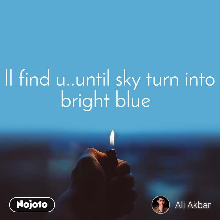 i ll find u..until sky turn into bright blue