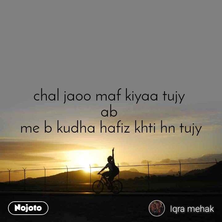chal jaoo maf kiyaa tujy  ab  me b kudha hafiz khti hn tujy
