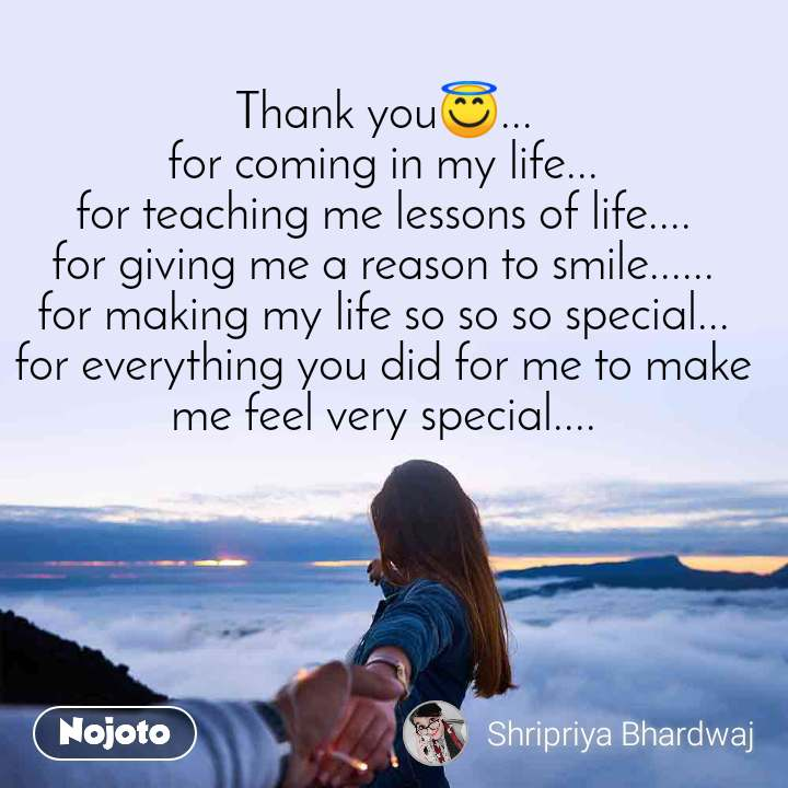 Thank you😇... for coming in my life... for teaching me lessons of life.... for giving me a reason to smile...... for making my life so so so special... for everything you did for me to make me feel very special....