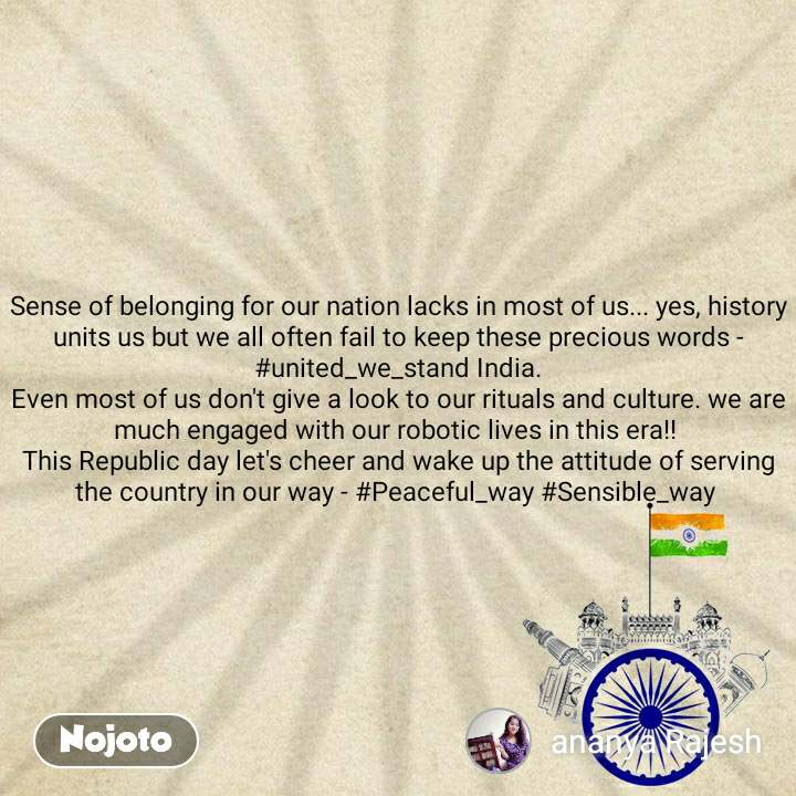 Sense of belonging for our nation lacks in most of us... yes, history units us but we all often fail to keep these precious words - #united_we_stand India. Even most of us don't give a look to our rituals and culture. we are much engaged with our robotic lives in this era!!  This Republic day let's cheer and wake up the attitude of serving the country in our way - #Peaceful_way #Sensible_way