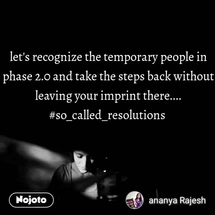 let's recognize the temporary people in phase 2.0 and take the steps back without leaving your imprint there.... #so_called_resolutions