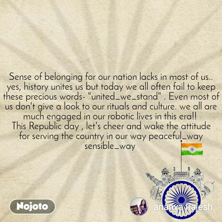 "Sense of belonging for our nation lacks in most of us.. yes, history unites us but today we all often fail to keep these precious words- ""united_we_stand"" . Even most of us don't give a look to our rituals and culture. we all are much engaged in our robotic lives in this era!!  This Republic day , let's cheer and wake the attitude for serving the country in our way peaceful_way sensible_way"