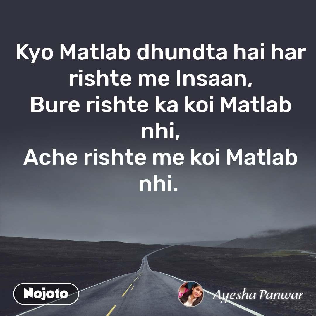 Kyo Matlab dhundta hai har rishte me Insaan, Bure rishte ka koi Matlab nhi, Ache rishte me koi Matlab nhi.