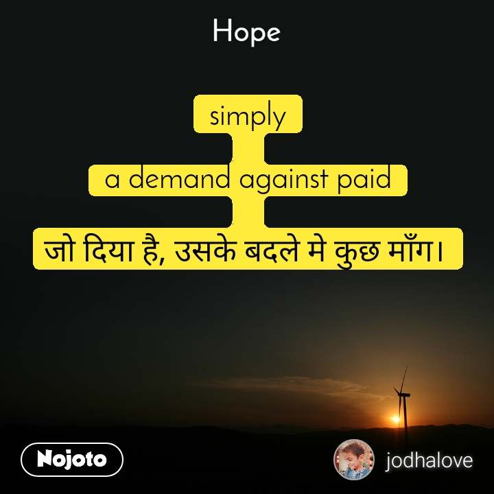 Hope  simply  a demand against paid  जो दिया है, उसके बदले मे कुछ माँग।