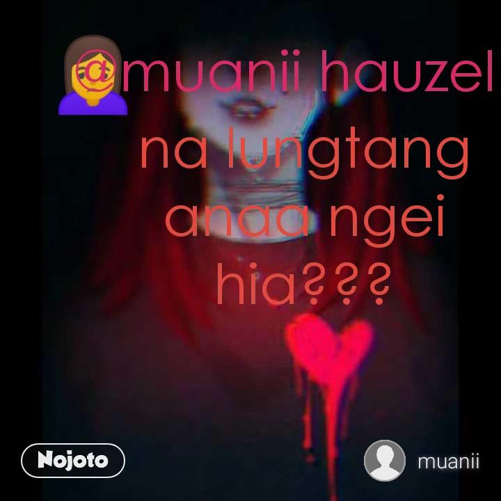 🙍 @muanii hauzel na lungtang anaa ngei hia???