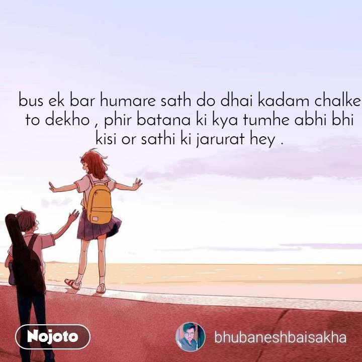 bus ek bar humare sath do dhai kadam chalke to dekho , phir batana ki kya tumhe abhi bhi kisi or sathi ki jarurat hey .