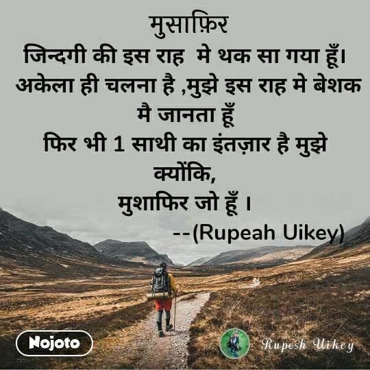 मुसाफिर जिन्दगी की इस राह  मे थक सा गया हूँ।  अकेला ही चलना है ,मुझे इस राह मे बेशक मै जानता हूँ फिर भी 1 साथी का इंतज़ार है मुझे क्योंकि, मुशाफिर जो हूँ ।                         --(Rupeah Uikey)