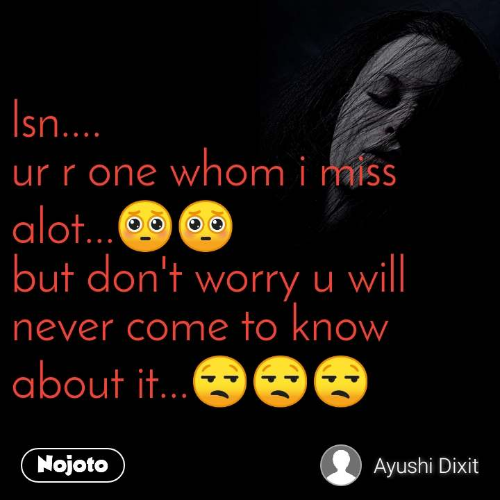 lsn.... ur r one whom i miss alot...🥺🥺 but don't worry u will never come to know about it...😒😒😒