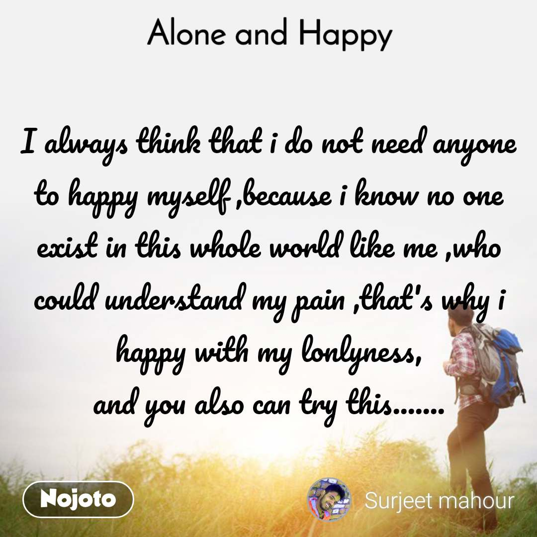 I always think that i do not need anyone to happy myself ,because i know no one exist in this whole world like me ,who could understand my pain ,that's why i happy with my lonlyness, and you also can try this.......