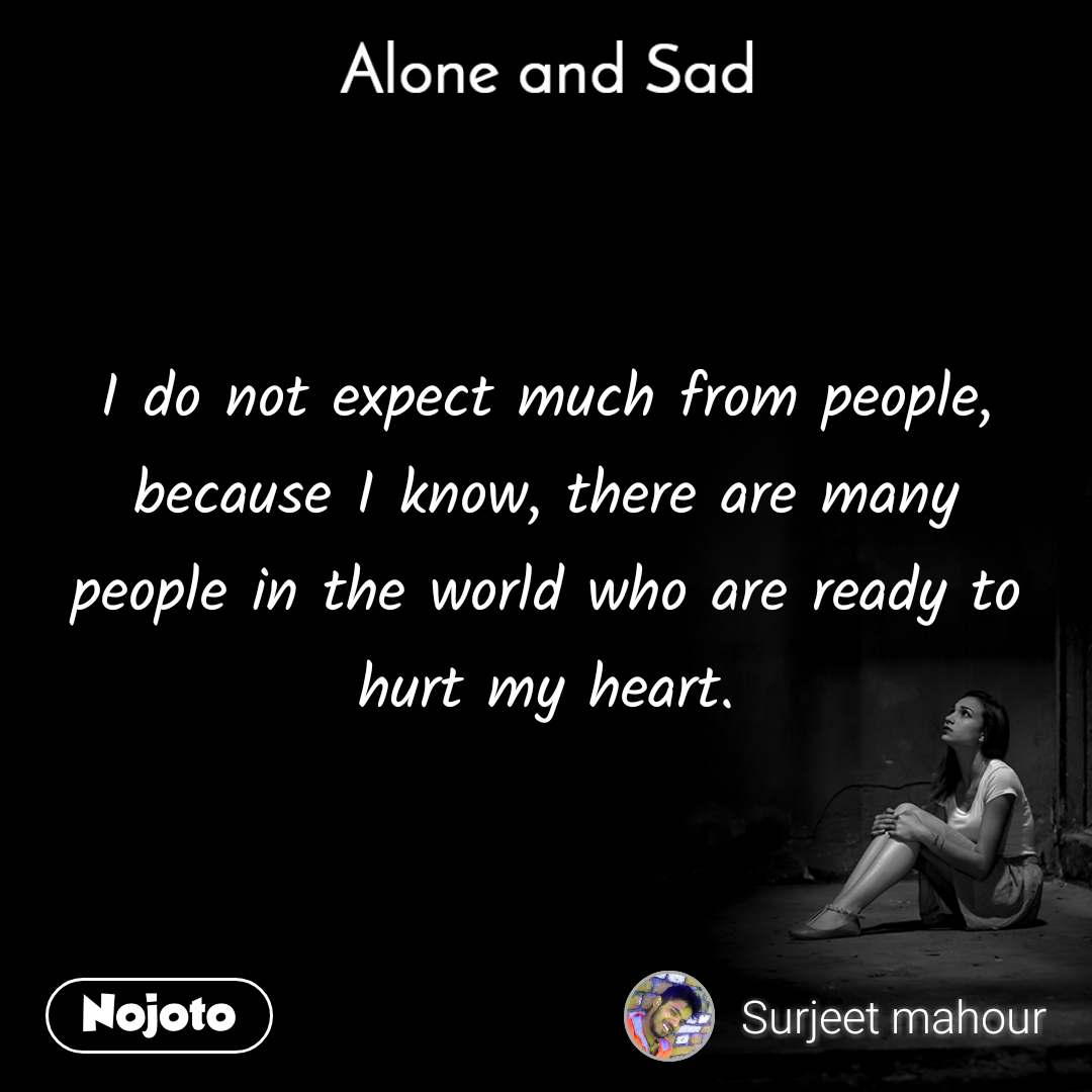 Alone and You  I do not expect much from people, because I know, there are many people in the world who are ready to hurt my heart.