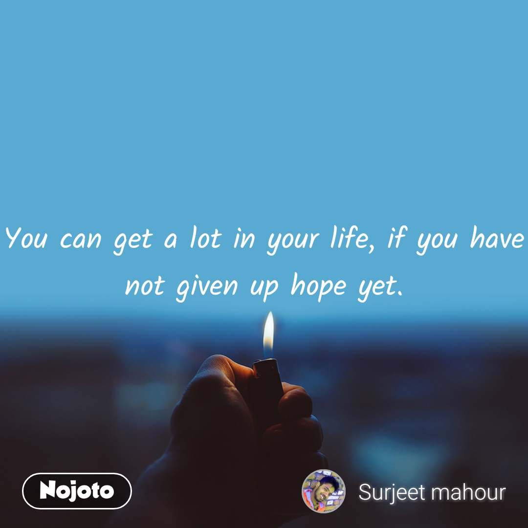 You can get a lot in your life, if you have not given up hope yet.