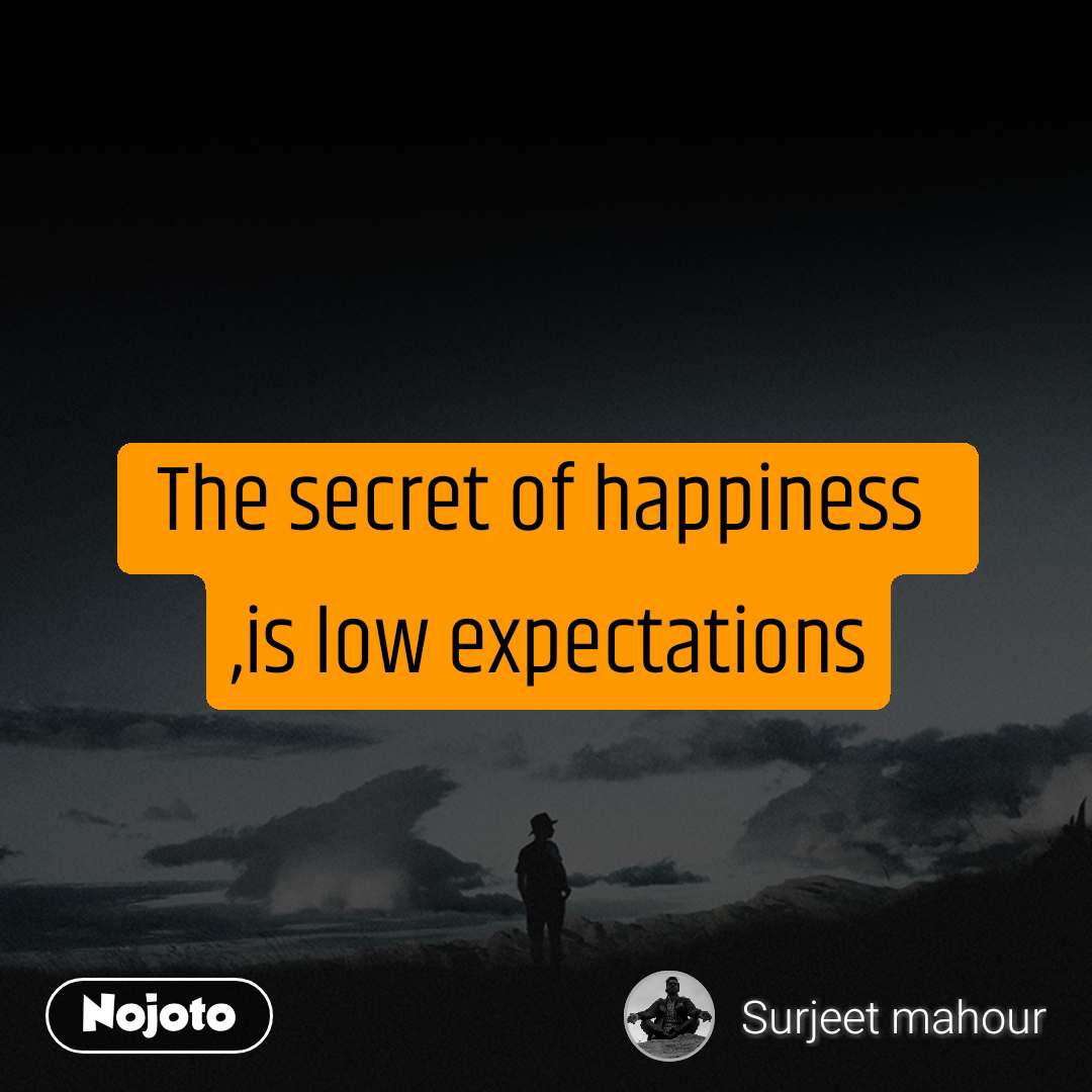 The secret of happiness  ,is low expectations