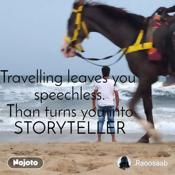 Travelling leaves you  speechless. Than turns you into STORYTELLER