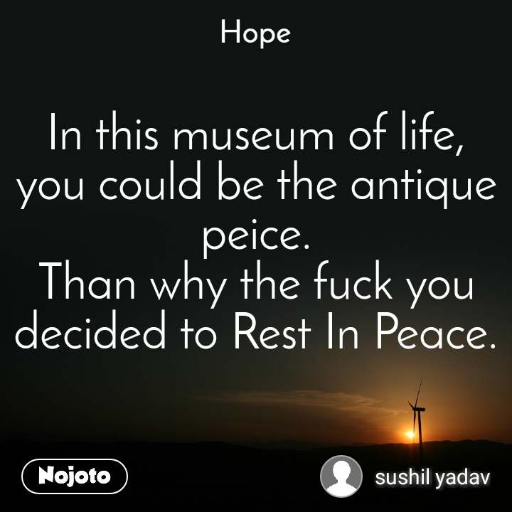 Hope  In this museum of life, you could be the antique peice. Than why the fuck you decided to Rest In Peace.