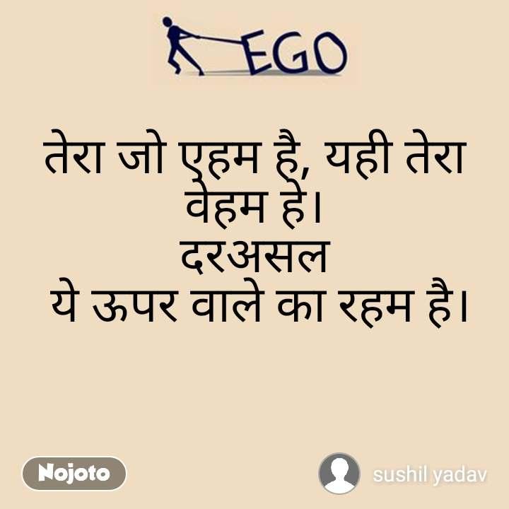 Ego तेरा जो एहम है, यही तेरा वेहम हे। दरअसल  ये ऊपर वाले का रहम है।