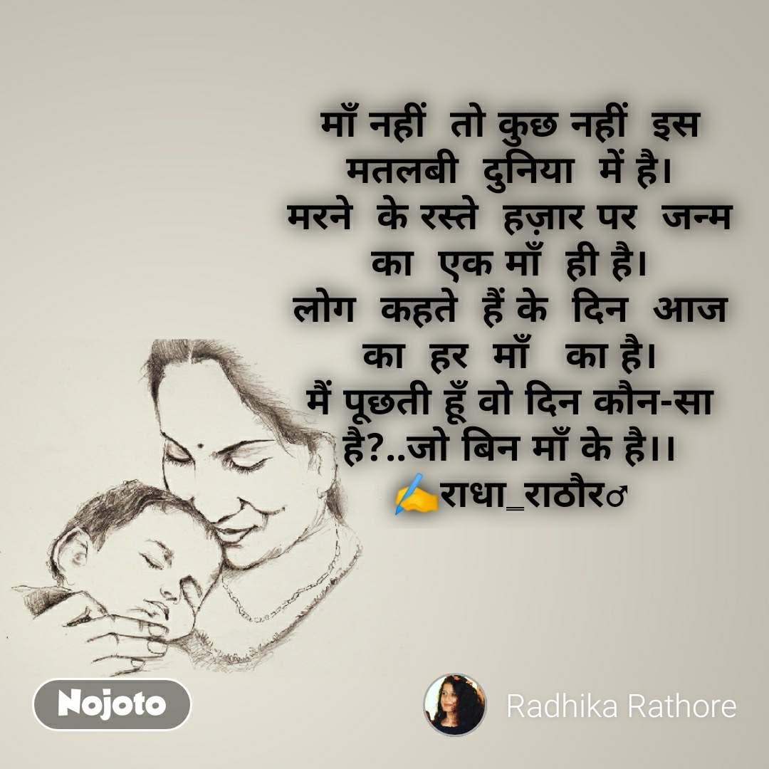माँ नहीं  तो कुछ नहीं  इस  मतलबी  दुनिया  में है। मरने  के रस्ते  हज़ार पर  जन्म का  एक माँ  ही है। लोग  कहते  हैं के  दिन  आज का  हर  माँ   का है। मैं पूछती हूँ वो दिन कौन-सा है?..जो बिन माँ के है।। ✍️राधा_राठौर♂