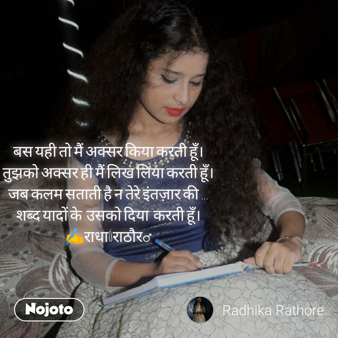 #Pehlealfaaz बस यही तो मैं अक्सर किया करती हूँ। तुझको अक्सर ही मैं लिख लिया करती हूँ। जब कलम सताती है न तेरे इंतज़ार की ... शब्द यादों के  उसको दिया  करती हूँ। ✍️राधा_राठौर♂