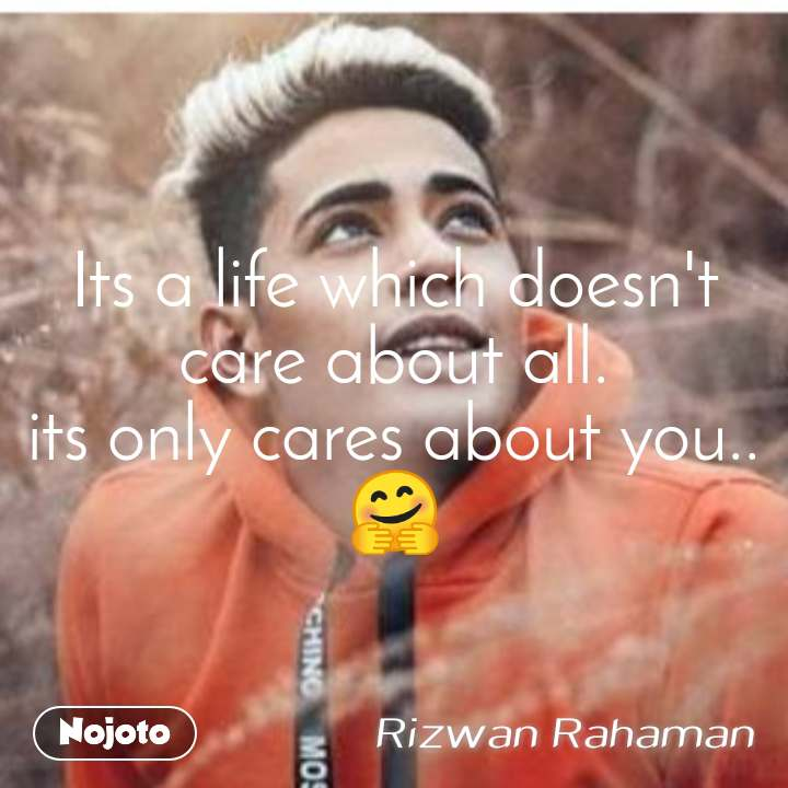 Its a life which doesn't care about all. its only cares about you..🤗