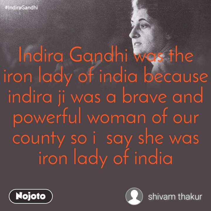 #IndiraGandhi Indira Gandhi was the iron lady of india because indira ji was a brave and powerful woman of our county so i  say she was iron lady of india