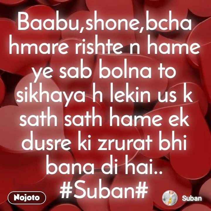Baabu,shone,bcha hmare rishte n hame ye sab bolna to sikhaya h lekin us k sath sath hame ek dusre ki zrurat bhi bana di hai.. #Suban#
