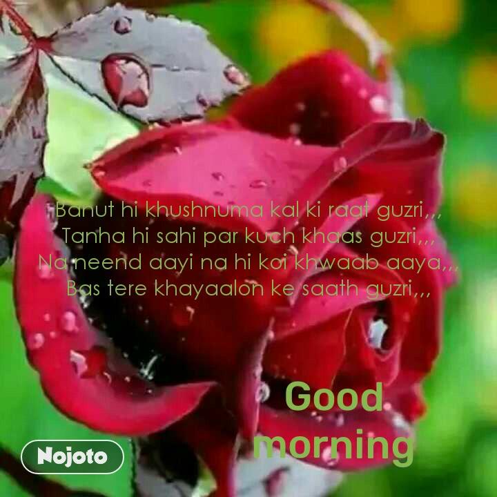 Good morning Bahut hi khushnuma kal ki raat guzri,,, Tanha hi sahi par kuch khaas guzri,,, Na neend aayi na hi koi khwaab aaya,,, Bas tere khayaalon ke saath guzri,,,