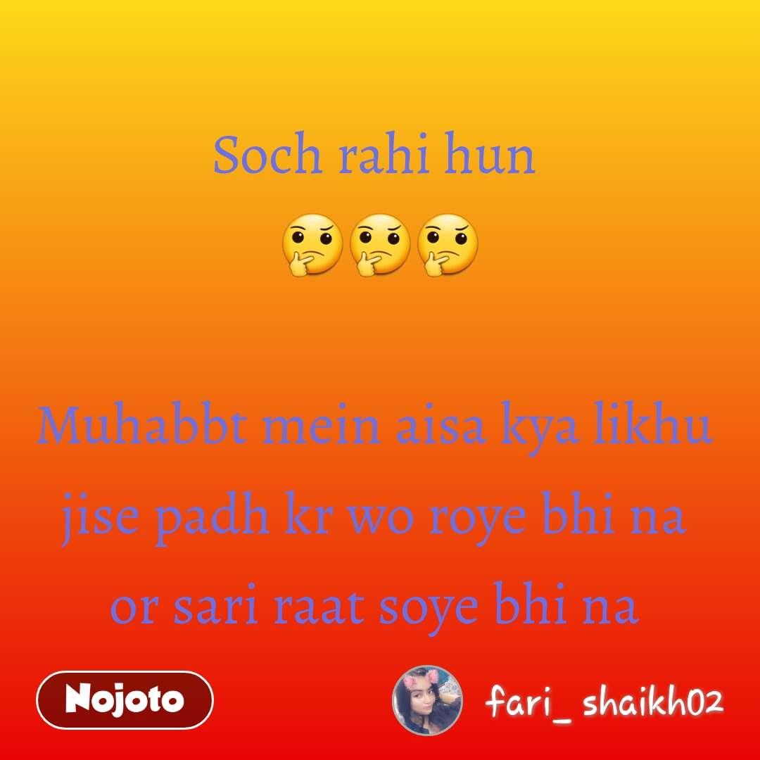 Soch rahi hun  🤔🤔🤔  Muhabbt mein aisa kya likhu  jise padh kr wo roye bhi na  or sari raat soye bhi na