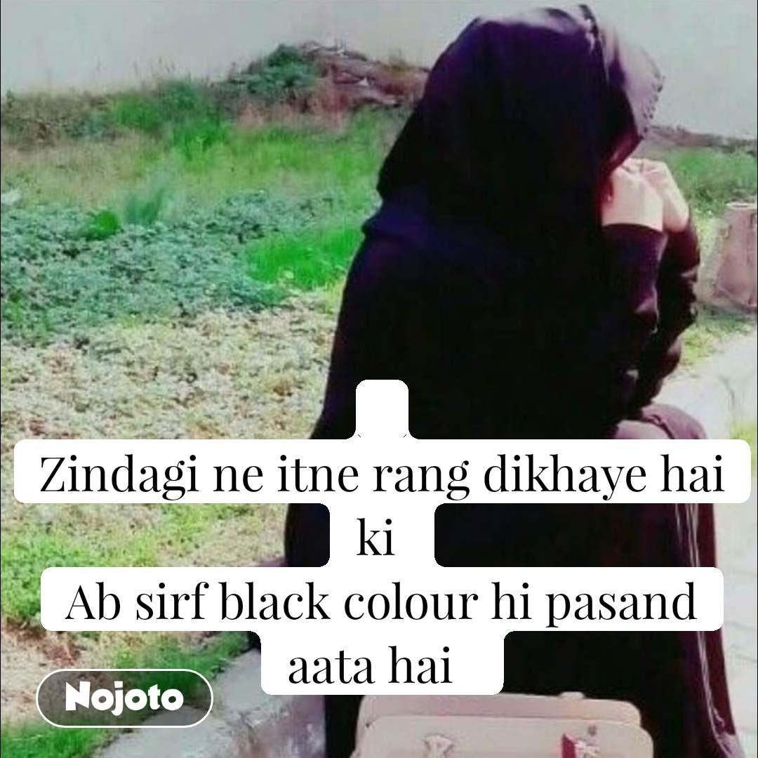 Zindagi ne itne rang dikhaye hai ki  Ab sirf black colour hi pasand aata hai