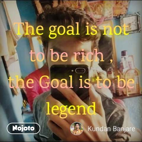 The goal is not to be rich , the Goal is to be legend