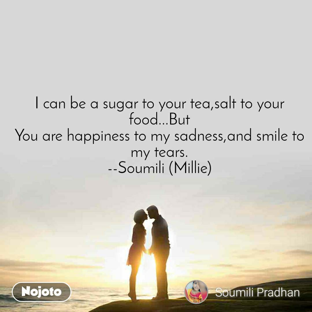 I can be a sugar to your tea,salt to your food...But You are happiness to my sadness,and smile to my tears. --Soumili (Millie)