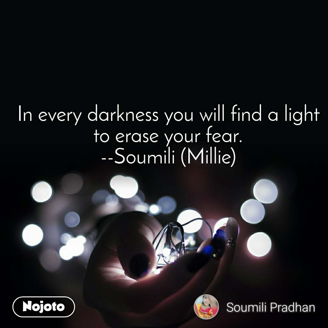 In every darkness you will find a light to erase your fear. --Soumili (Millie)