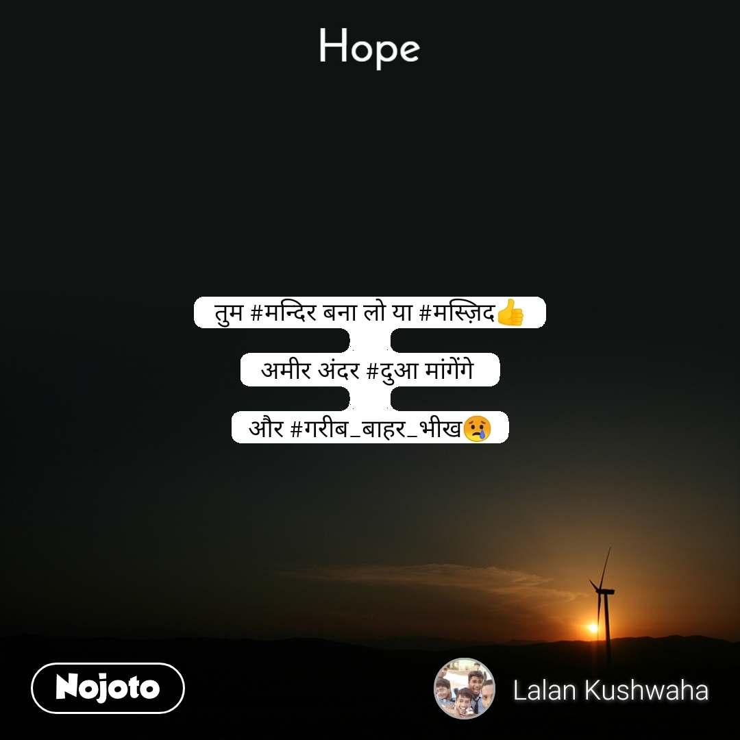 Hope  तुम #मन्दिर बना लो या #मस्ज़िद👍  अमीर अंदर #दुआ मांगेंगे   और #गरीब_बाहर_भीख😢