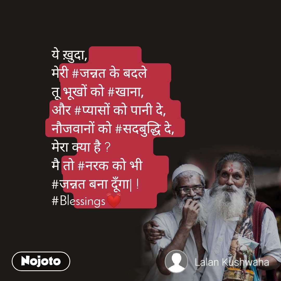 ये ख़ुदा, मेरी #जन्नत के बदले तू भूखों को #खाना, और #प्यासों को पानी दे, नौजवानों को #सदबुद्धि दे, मेरा क्या है ? मै तो #नरक को भी #जन्नत बना दूँगा| ! #Blessings💓